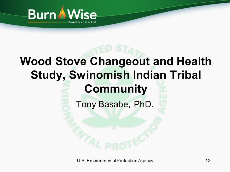 Wood Stove Changeout and Health Study, Swinomish Indian Tribal Community Tony Basabe, PhD. U.S. Environmental Protection Agency13