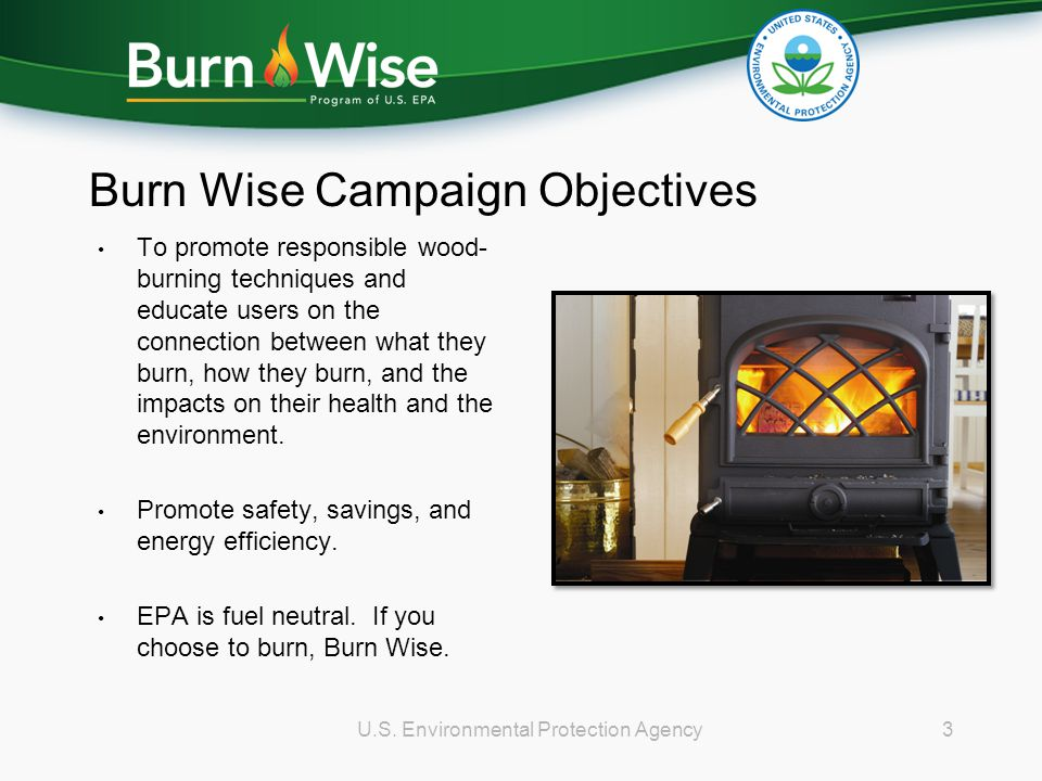Burn Wise Campaign Objectives To promote responsible wood- burning techniques and educate users on the connection between what they burn, how they bur