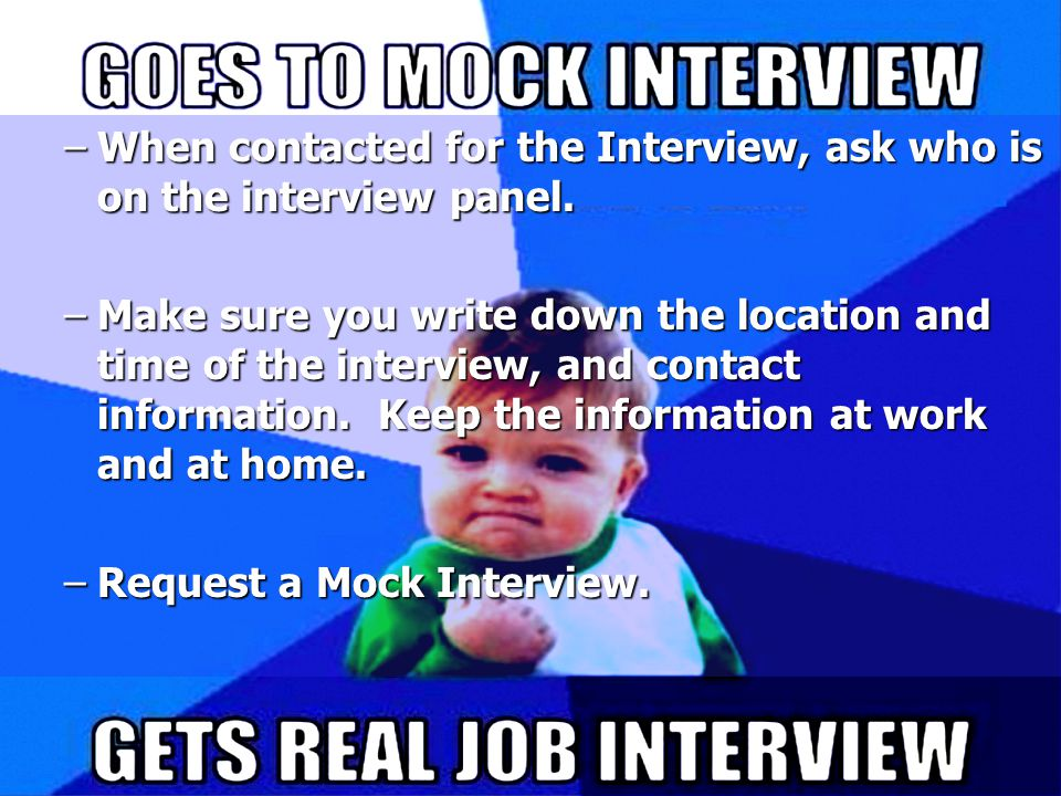 PREPARING FOR A SUCCESSFUL INTERVIEW –When contacted for the Interview, ask who is on the interview panel.