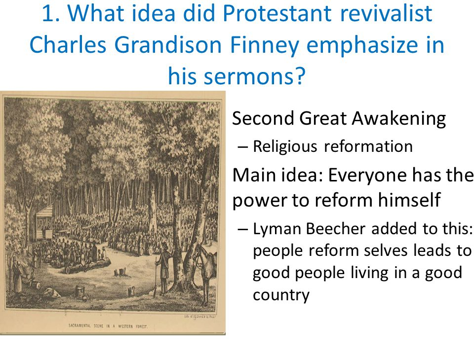 1. What idea did Protestant revivalist Charles Grandison Finney emphasize in his sermons? Second Great Awakening – Religious reformation Main idea: Ev
