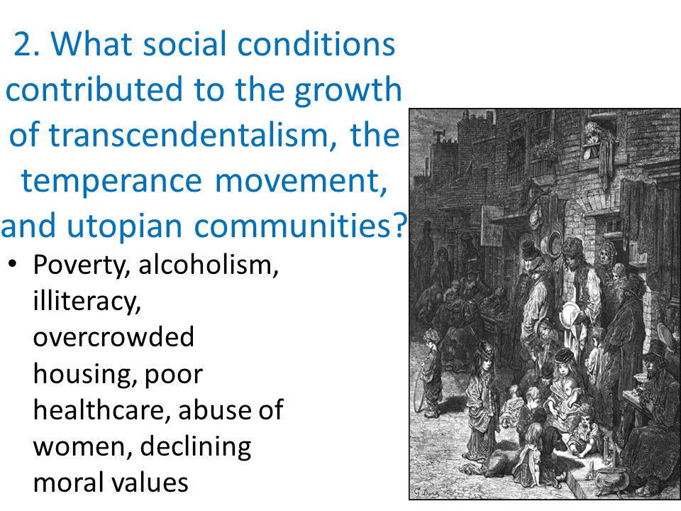 2. What social conditions contributed to the growth of transcendentalism, the temperance movement, and utopian communities? Poverty, alcoholism, illit