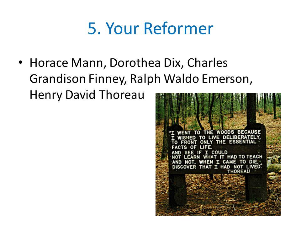 5. Your Reformer Horace Mann, Dorothea Dix, Charles Grandison Finney, Ralph Waldo Emerson, Henry David Thoreau