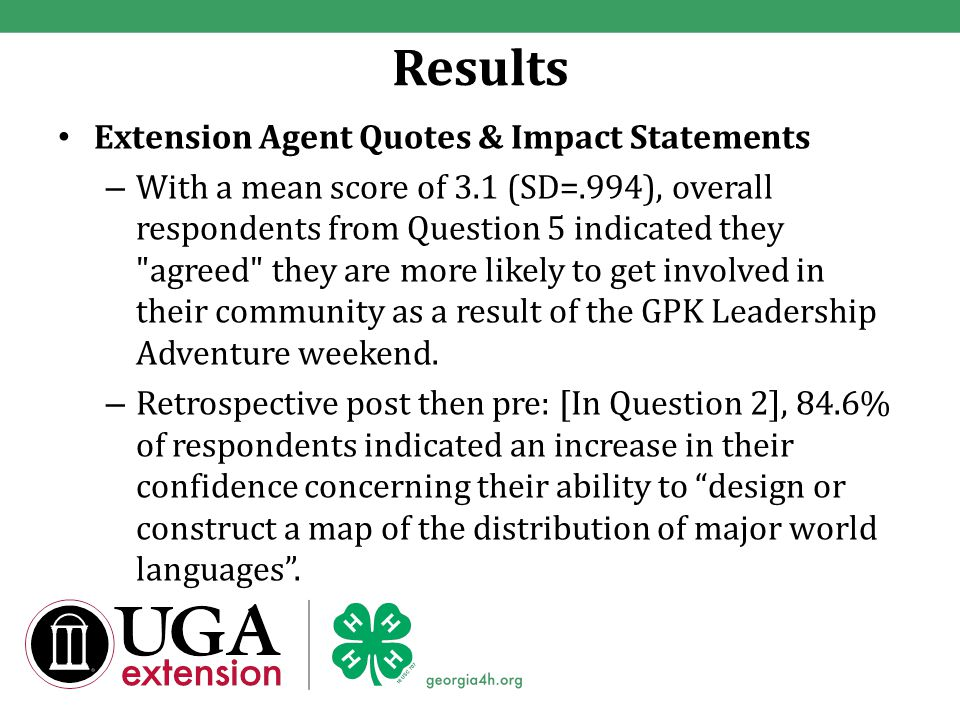 Results Extension Agent Quotes & Impact Statements – With a mean score of 3.1 (SD=.994), overall respondents from Question 5 indicated they agreed they are more likely to get involved in their community as a result of the GPK Leadership Adventure weekend.