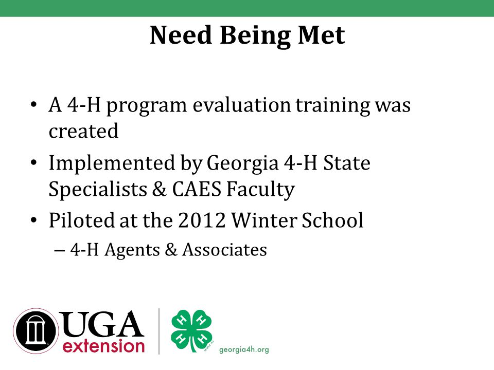 Need Being Met A 4-H program evaluation training was created Implemented by Georgia 4-H State Specialists & CAES Faculty Piloted at the 2012 Winter School – 4-H Agents & Associates