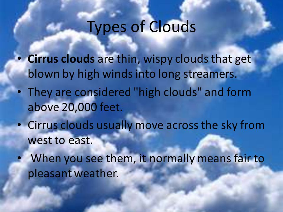 Types of Clouds Cirrus clouds are thin, wispy clouds that get blown by high winds into long streamers. They are considered