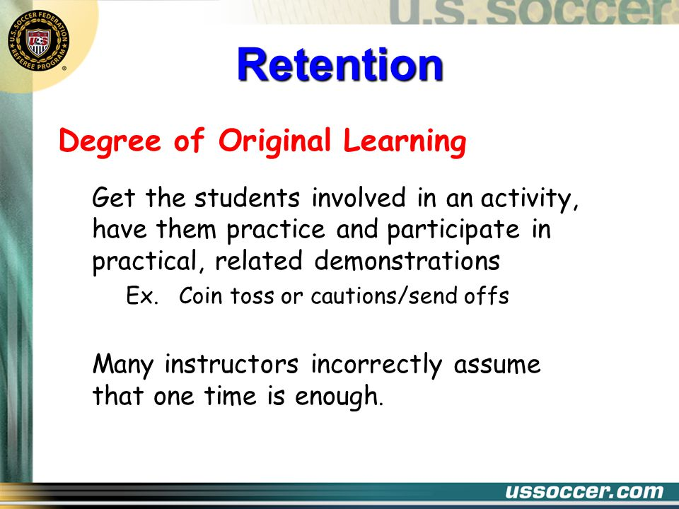 Degree of Original Learning Get the students involved in an activity, have them practice and participate in practical, related demonstrations Ex.