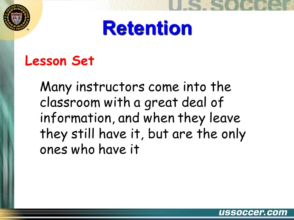 Lesson Set Many instructors come into the classroom with a great deal of information, and when they leave they still have it, but are the only ones who have it Retention