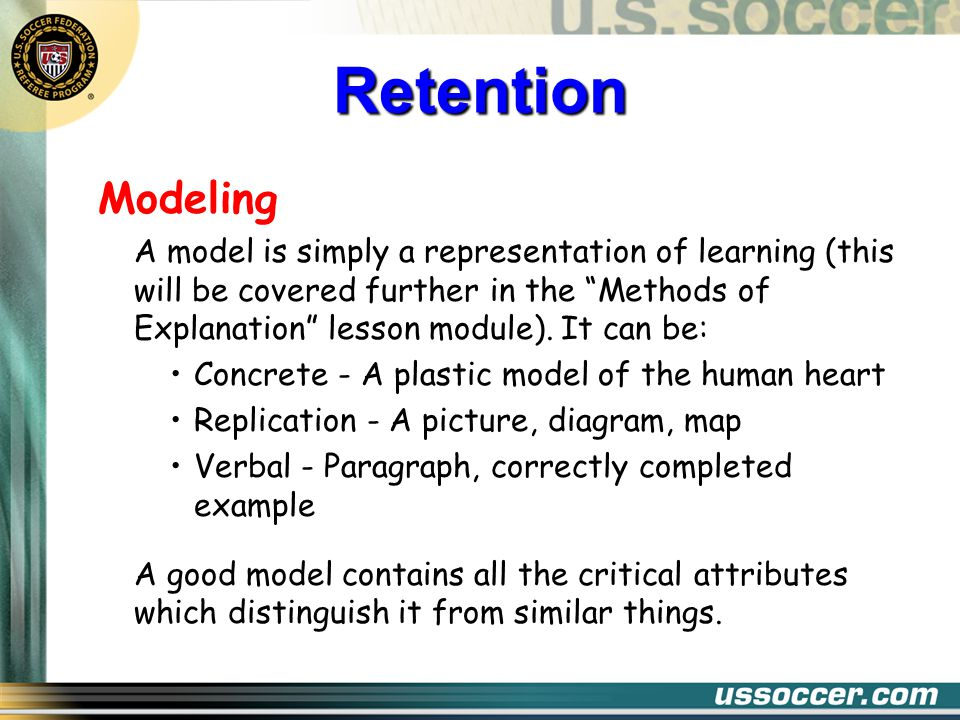 Modeling A model is simply a representation of learning (this will be covered further in the Methods of Explanation lesson module).