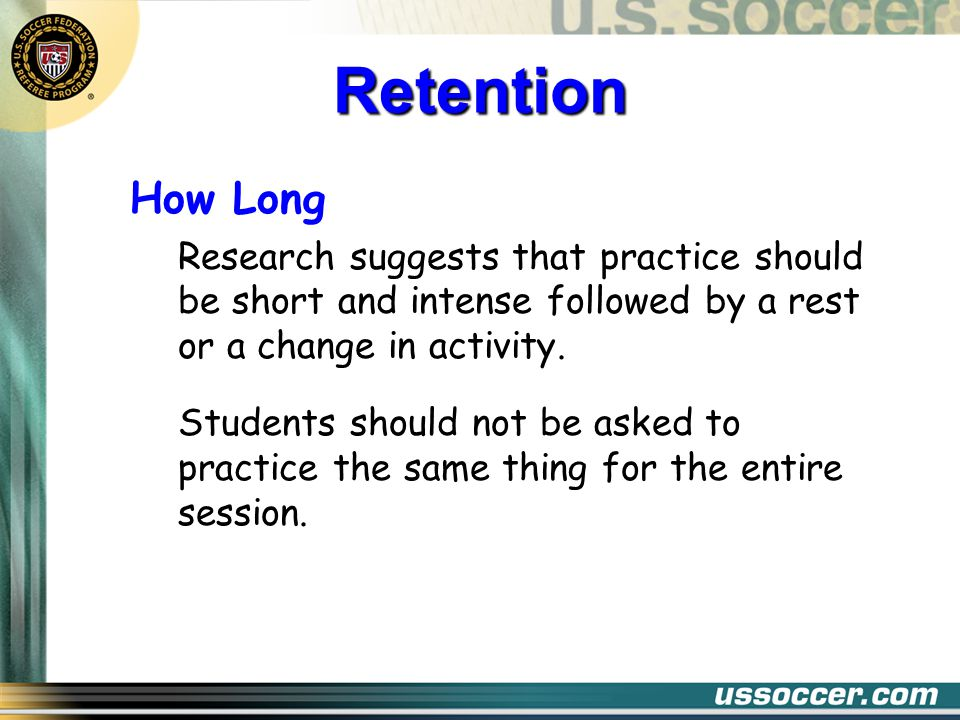 How Long Research suggests that practice should be short and intense followed by a rest or a change in activity.