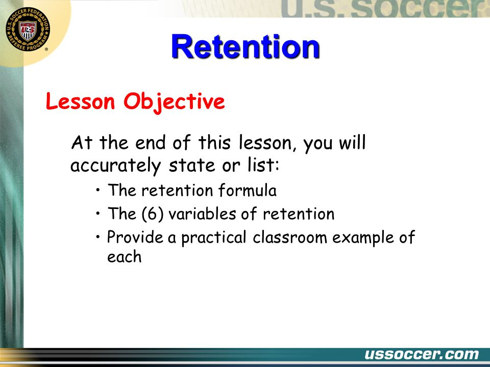 Lesson Objective At the end of this lesson, you will accurately state or list: The retention formula The (6) variables of retention Provide a practical classroom example of each Retention