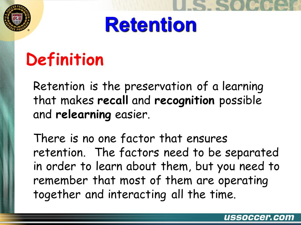 Definition Retention is the preservation of a learning that makes recall and recognition possible and relearning easier.