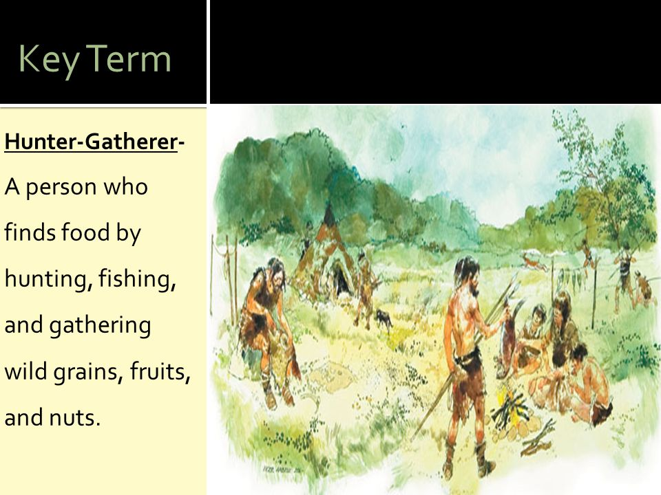Key Term Hunter-Gatherer- A person who finds food by hunting, fishing, and gathering wild grains, fruits, and nuts.