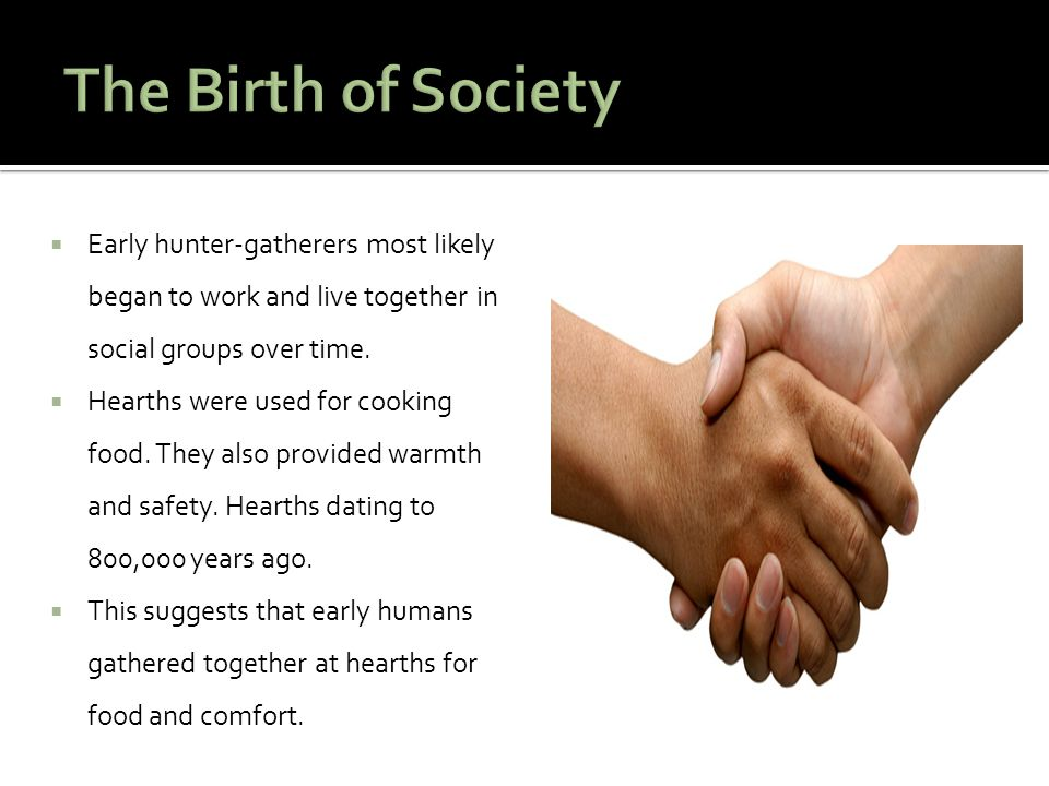  Early hunter-gatherers most likely began to work and live together in social groups over time.