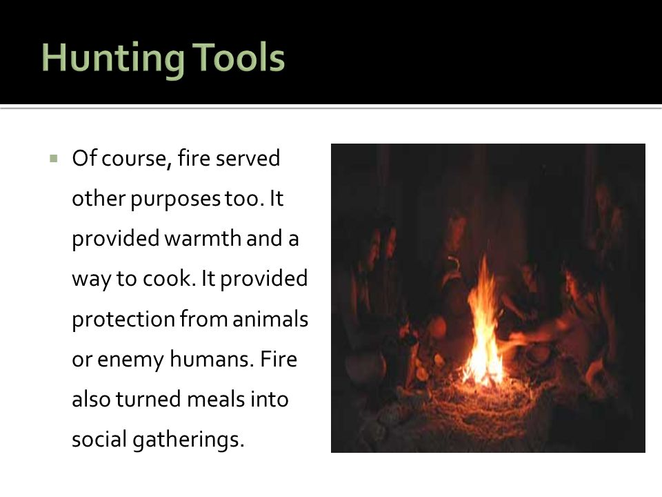  Of course, fire served other purposes too. It provided warmth and a way to cook. It provided protection from animals or enemy humans. Fire also turn