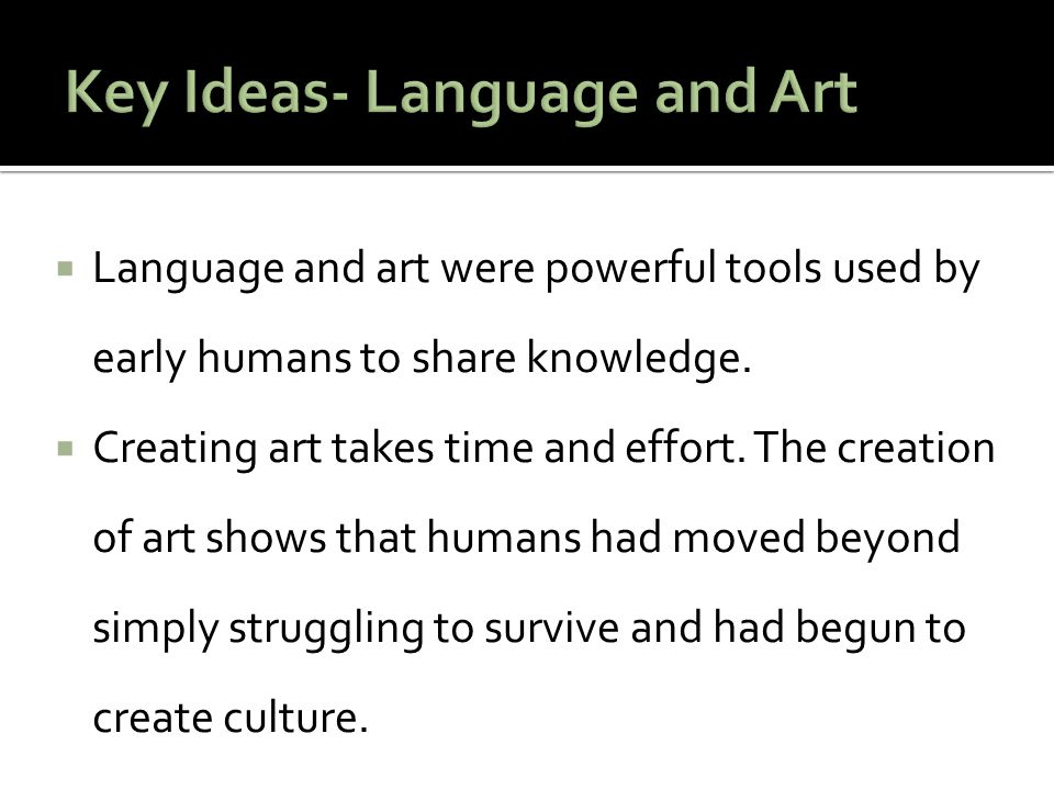  Language and art were powerful tools used by early humans to share knowledge.  Creating art takes time and effort. The creation of art shows that h