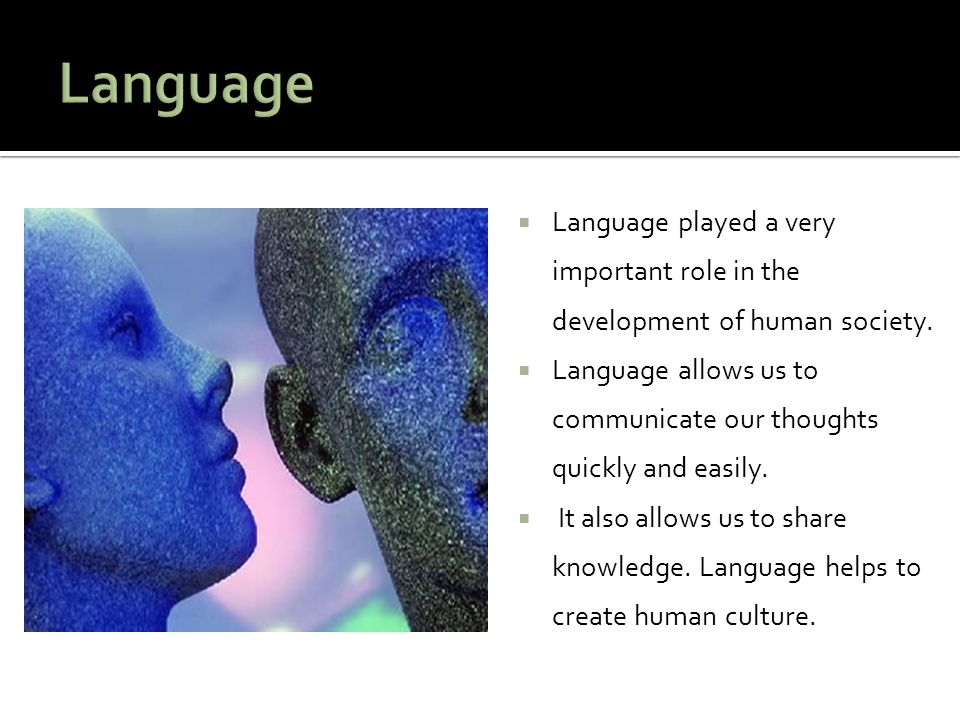  Language played a very important role in the development of human society.  Language allows us to communicate our thoughts quickly and easily.  It