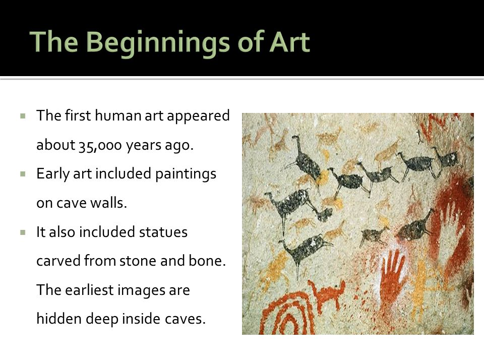  The first human art appeared about 35,000 years ago.  Early art included paintings on cave walls.  It also included statues carved from stone and