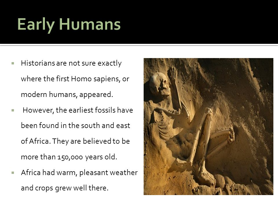  Historians are not sure exactly where the first Homo sapiens, or modern humans, appeared.  However, the earliest fossils have been found in the sou