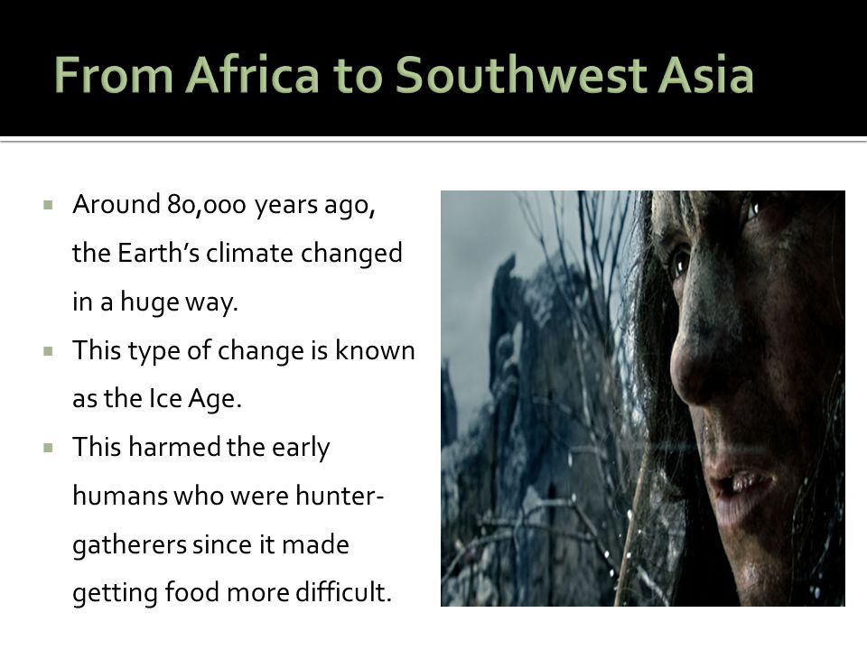  Around 80,000 years ago, the Earth's climate changed in a huge way.  This type of change is known as the Ice Age.  This harmed the early humans wh