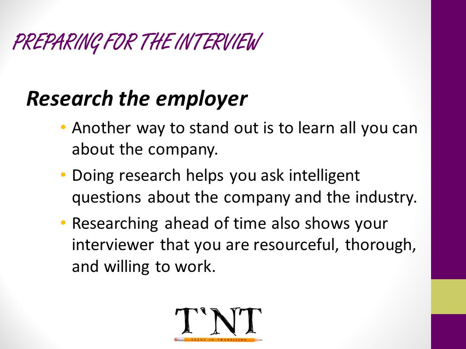 PREPARING FOR THE INTERVIEW Research the employer Another way to stand out is to learn all you can about the company.