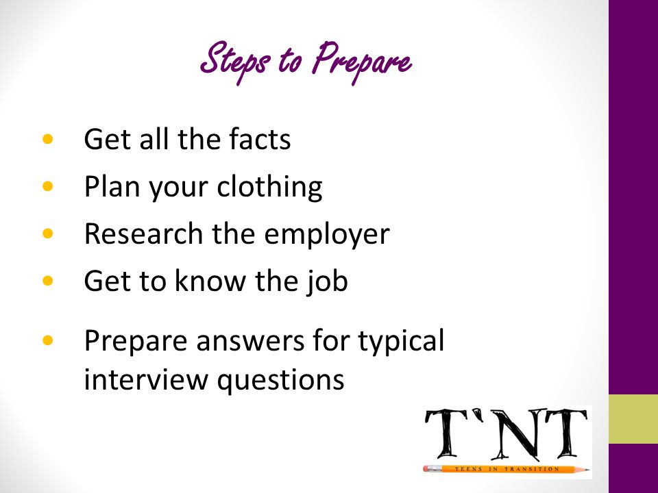 Steps to Prepare Get all the facts Plan your clothing Research the employer Get to know the job Prepare answers for typical interview questions