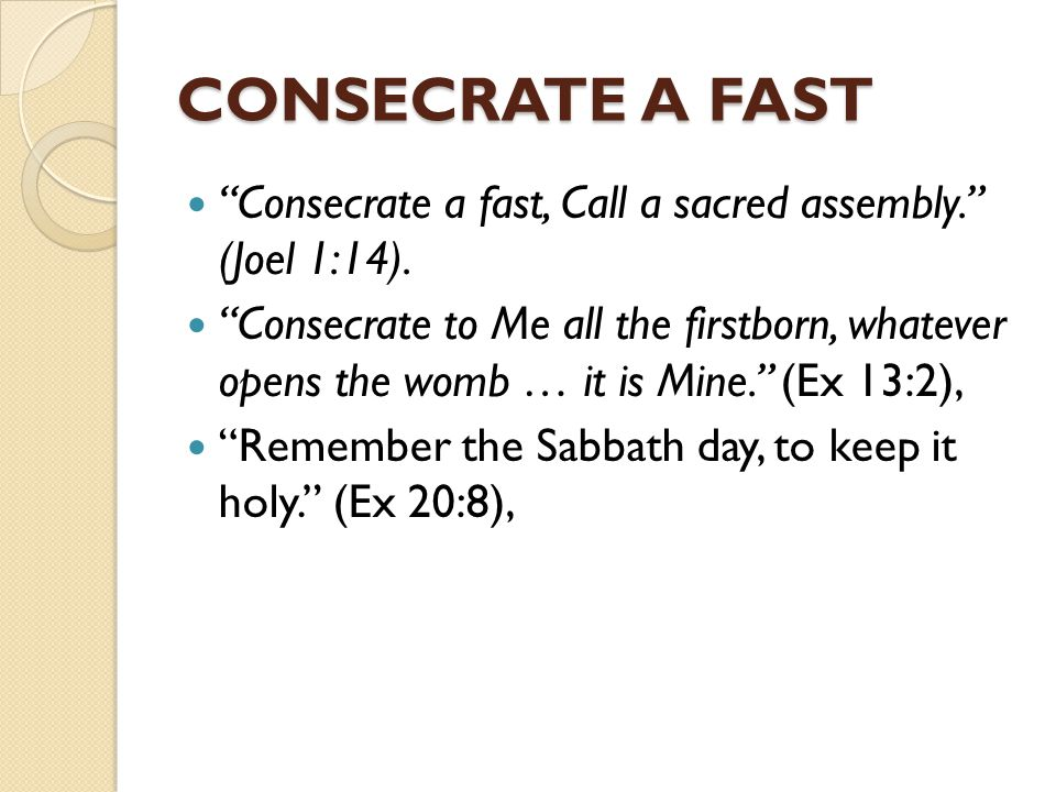 CONSECRATE A FAST Consecrate a fast, Call a sacred assembly. (Joel 1:14).