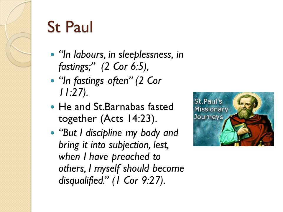 St Paul In labours, in sleeplessness, in fastings; (2 Cor 6:5), In fastings often (2 Cor 11:27).
