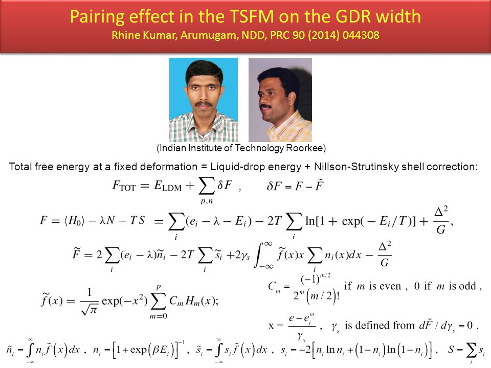 Pairing effect in the TSFM on the GDR width Rhine Kumar, Arumugam, NDD, PRC 90 (2014) 044308 Total free energy at a fixed deformation = Liquid-drop energy + Nillson-Strutinsky shell correction:, (Indian Institute of Technology Roorkee)