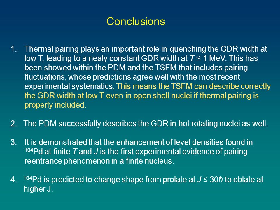 Conclusions 1.Thermal pairing plays an important role in quenching the GDR width at low T, leading to a nealy constant GDR width at T ≤ 1 MeV.