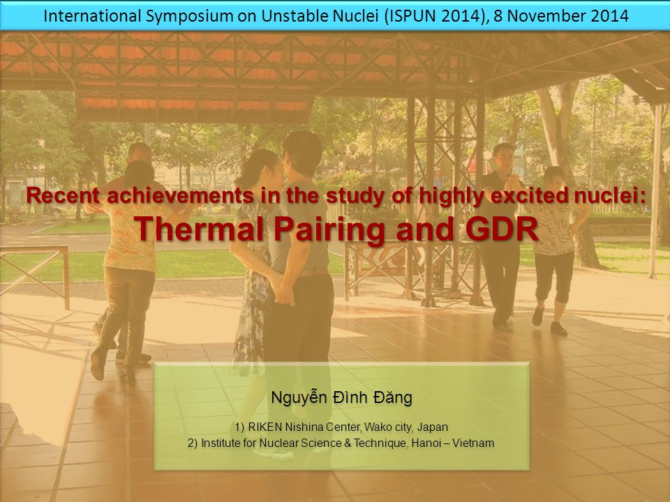 Recent achievements in the study of highly excited nuclei: Thermal Pairing and GDR Recent achievements in the study of highly excited nuclei: Thermal Pairing and GDR Nguyễn Đình Đăng 1) RIKEN Nishina Center, Wako city, Japan 2) Institute for Nuclear Science & Technique, Hanoi – Vietnam Nguyễn Đình Đăng 1) RIKEN Nishina Center, Wako city, Japan 2) Institute for Nuclear Science & Technique, Hanoi – Vietnam International Symposium on Unstable Nuclei (ISPUN 2014), 8 November 2014
