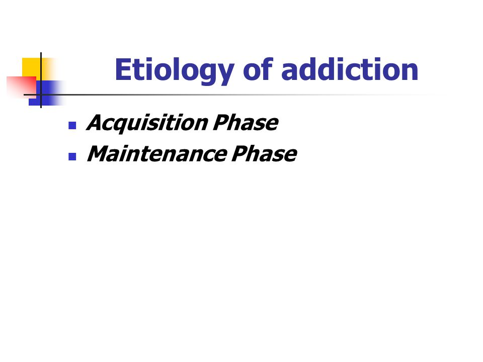 Etiology of addiction Acquisition Phase Maintenance Phase