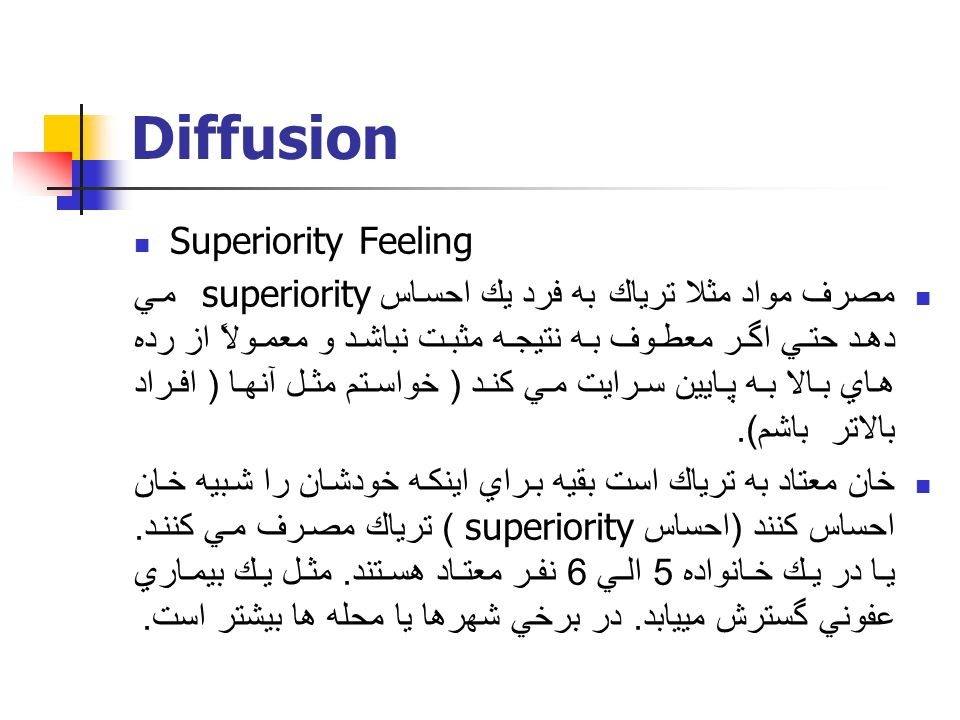 Diffusion Superiority Feeling مصرف مواد مثلا ترياك به فرد يك احساس superiority مي دهد حتي اگر معطوف به نتيجه مثبت نباشد و معمولاً از رده هاي بالا به پايين سرايت مي كند ( خواستم مثل آنها ( افراد بالاتر باشم ).