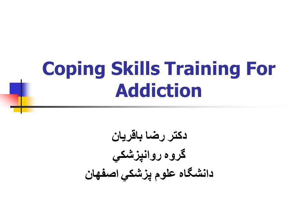 Coping Skills Training For Addiction دكتر رضا باقريان گروه روانپزشكي دانشگاه علوم پزشكي اصفهان