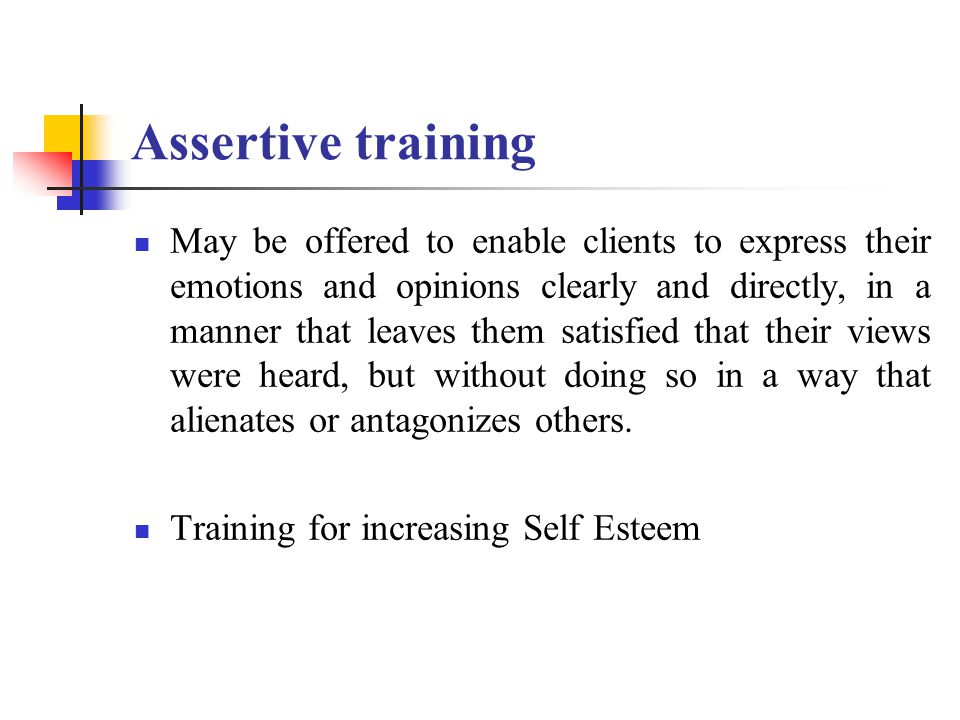 Assertive training May be offered to enable clients to express their emotions and opinions clearly and directly, in a manner that leaves them satisfied that their views were heard, but without doing so in a way that alienates or antagonizes others.