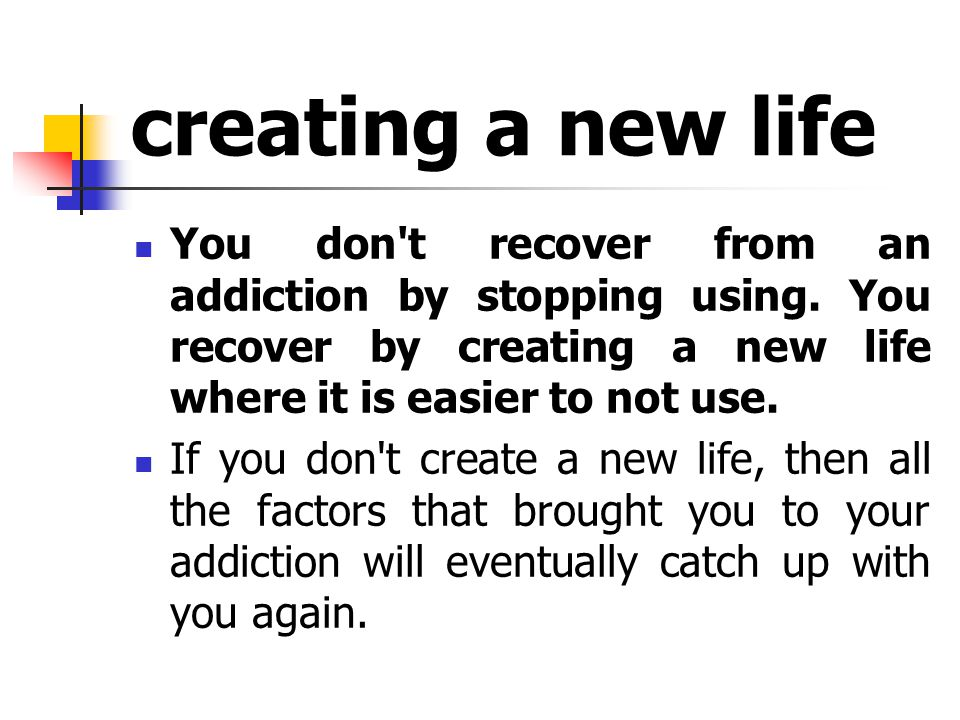 creating a new life You don t recover from an addiction by stopping using.