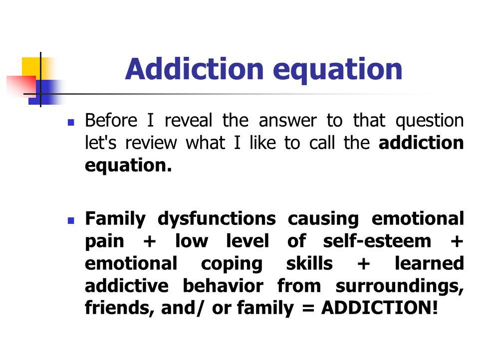 Addiction equation Emotional pain Low level of self-esteem Emotional coping skills Learned addictive behavior
