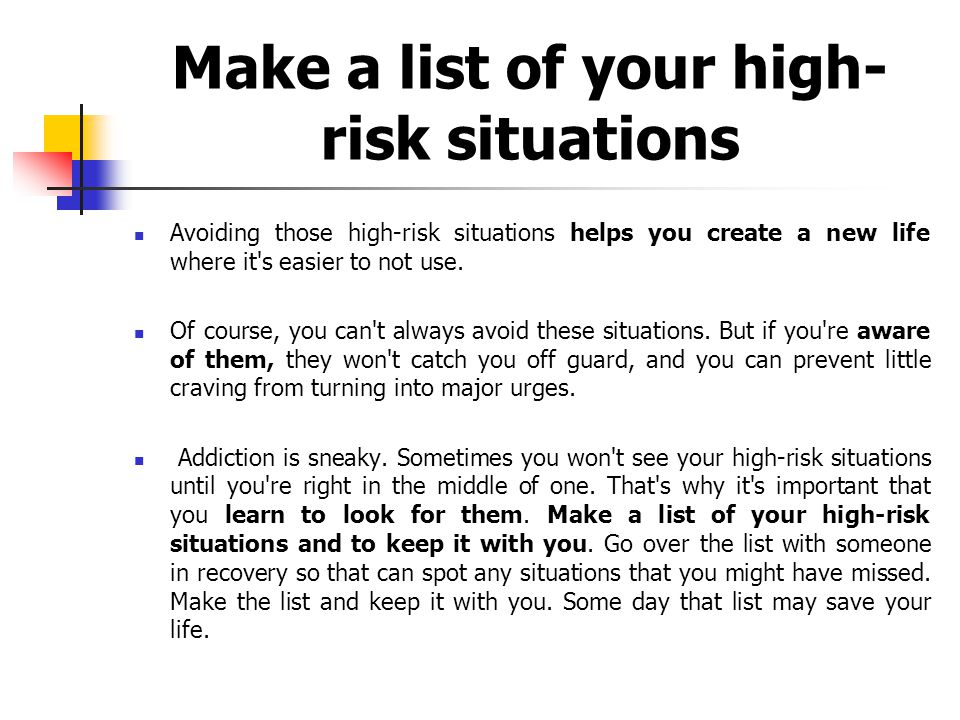 Make a list of your high- risk situations Avoiding those high-risk situations helps you create a new life where it s easier to not use.