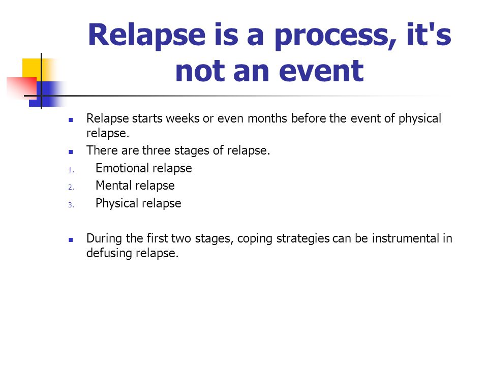 Relapse is a process, it s not an event Relapse starts weeks or even months before the event of physical relapse.