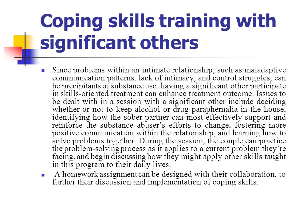 Coping skills training with significant others Since problems within an intimate relationship, such as maladaptive communication patterns, lack of intimacy, and control struggles, can be precipitants of substance use, having a significant other participate in skills-oriented treatment can enhance treatment outcome.