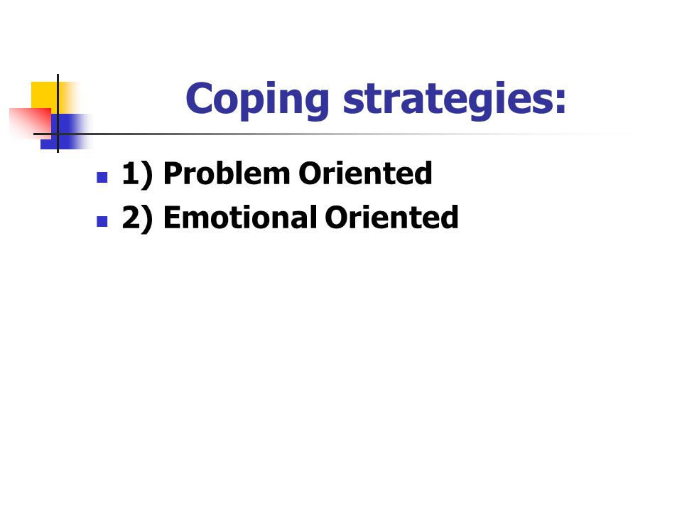 Coping strategies: 1) Problem Oriented 2) Emotional Oriented