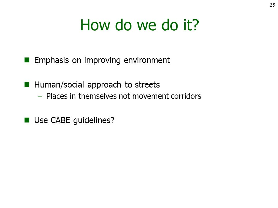 How do we do it? Emphasis on improving environment Human/social approach to streets –Places in themselves not movement corridors Use CABE guidelines?