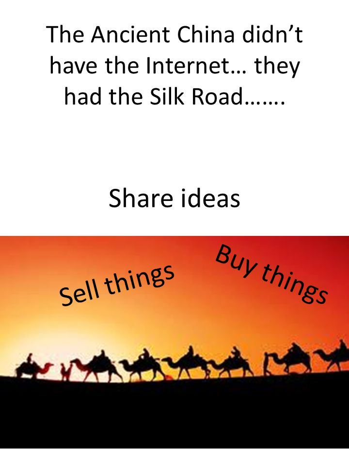 The Ancient China didn't have the Internet… they had the Silk Road…….