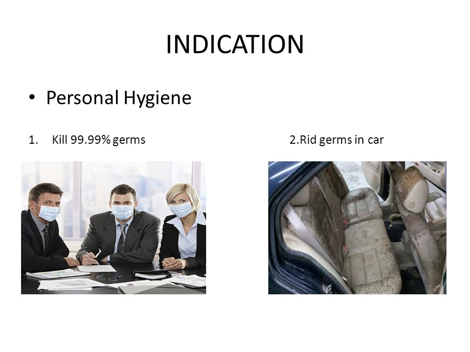 INDICATION Personal Hygiene 1.Kill 99.99% germs 2.Rid germs in car