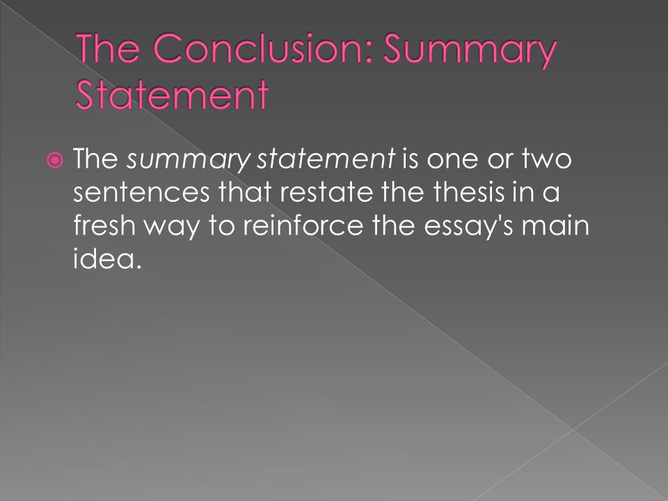  The summary statement is one or two sentences that restate the thesis in a fresh way to reinforce the essay s main idea.