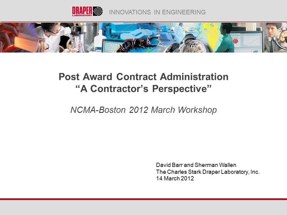 INNOVATIONS IN ENGINEERING Post Award Contract Administration A Contractor's Perspective NCMA-Boston 2012 March Workshop David Barr and Sherman Wallen The Charles Stark Draper Laboratory, Inc.