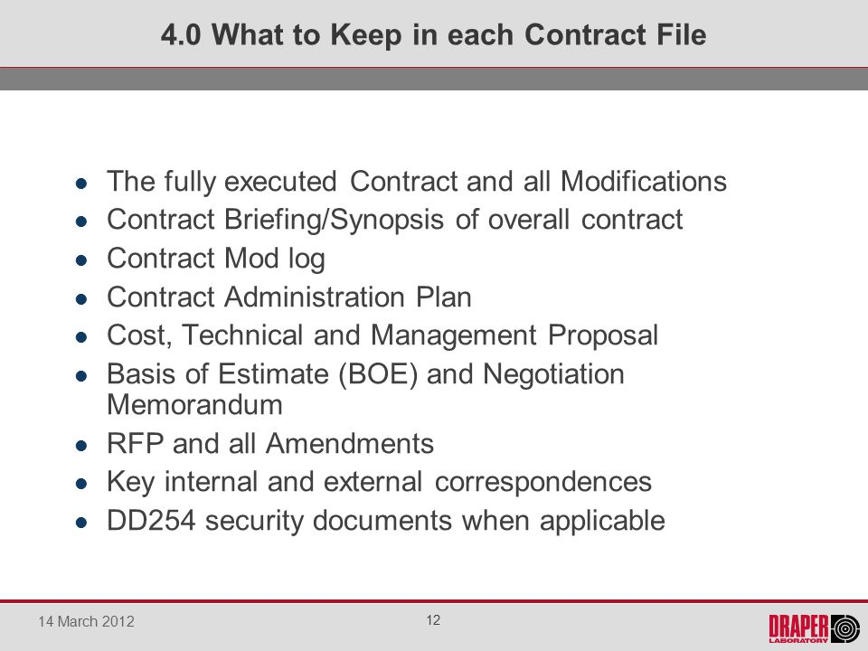 The fully executed Contract and all Modifications Contract Briefing/Synopsis of overall contract Contract Mod log Contract Administration Plan Cost, Technical and Management Proposal Basis of Estimate (BOE) and Negotiation Memorandum RFP and all Amendments Key internal and external correspondences DD254 security documents when applicable 4.0 What to Keep in each Contract File 12 14 March 2012