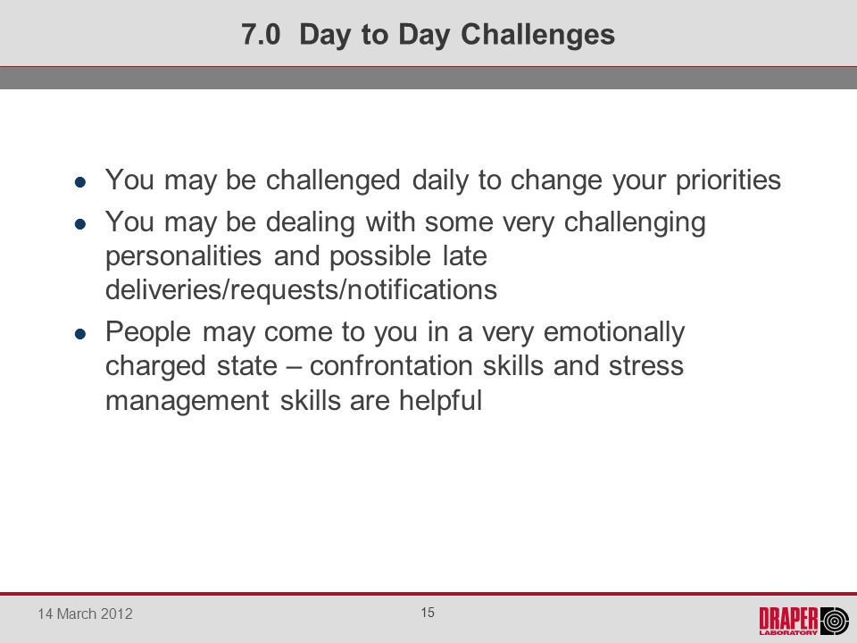 You may be challenged daily to change your priorities You may be dealing with some very challenging personalities and possible late deliveries/requests/notifications People may come to you in a very emotionally charged state – confrontation skills and stress management skills are helpful 7.0 Day to Day Challenges 15 14 March 2012