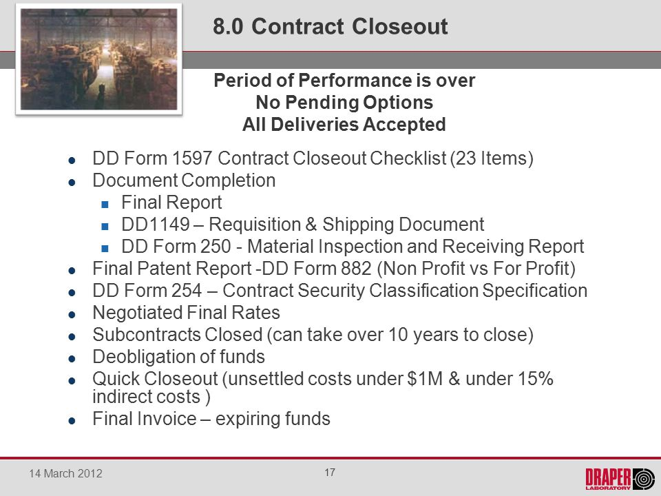 DD Form 1597 Contract Closeout Checklist (23 Items) Document Completion Final Report DD1149 – Requisition & Shipping Document DD Form 250 - Material Inspection and Receiving Report Final Patent Report -DD Form 882 (Non Profit vs For Profit) DD Form 254 – Contract Security Classification Specification Negotiated Final Rates Subcontracts Closed (can take over 10 years to close) Deobligation of funds Quick Closeout (unsettled costs under $1M & under 15% indirect costs ) Final Invoice – expiring funds 8.0 Contract Closeout 17 14 March 2012 Pe Period of Performance is over No Pending Options All Deliveries Accepted