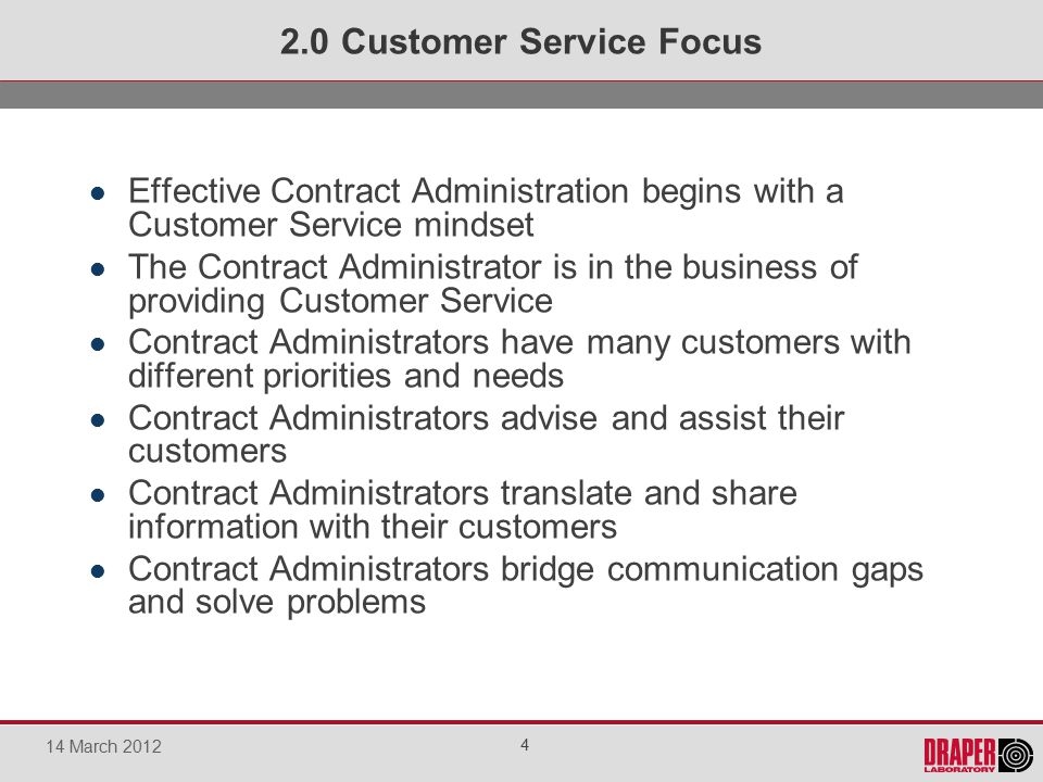 Effective Contract Administration begins with a Customer Service mindset The Contract Administrator is in the business of providing Customer Service Contract Administrators have many customers with different priorities and needs Contract Administrators advise and assist their customers Contract Administrators translate and share information with their customers Contract Administrators bridge communication gaps and solve problems 2.0 Customer Service Focus 4 14 March 2012