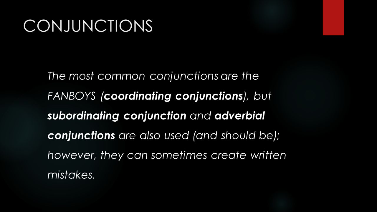 CONJUNCTIONS The most common conjunctions are the FANBOYS ( coordinating conjunctions ), but subordinating conjunction and adverbial conjunctions are also used (and should be); however, they can sometimes create written mistakes.